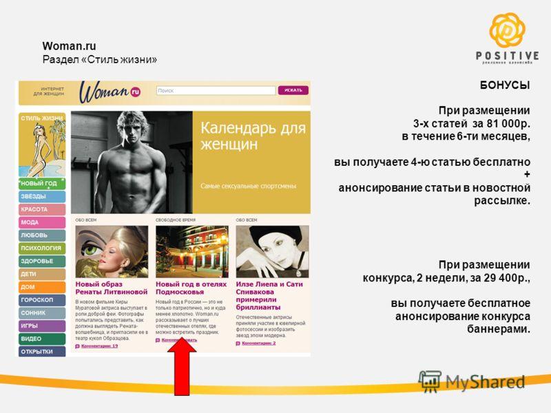 Woman.ru Раздел «Стиль жизни» БОНУСЫ При размещении 3-х статей за 81 000р. в течение 6-ти месяцев, вы получаете 4-ю статью бесплатно + анонсирование статьи в новостной рассылке. При размещении конкурса, 2 недели, за 29 400р., вы получаете бесплатное