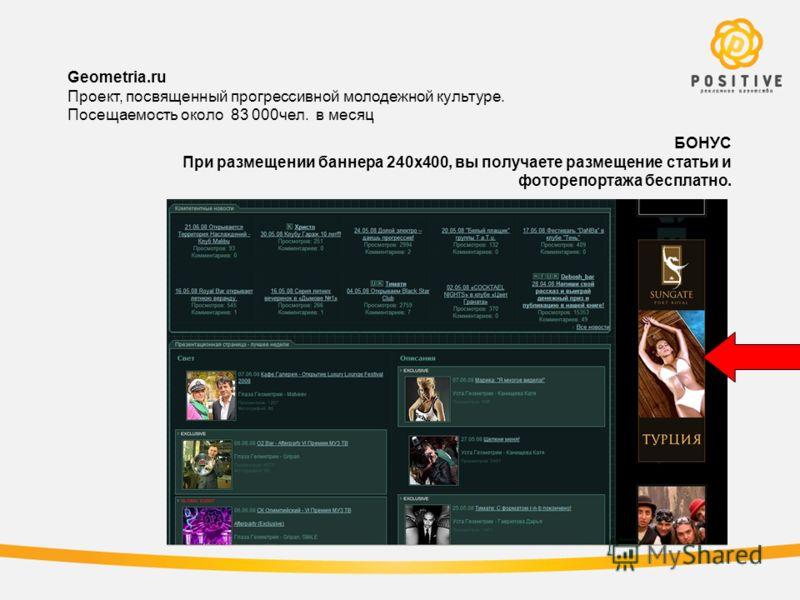 БОНУС При размещении баннера 240х400, вы получаете размещение статьи и фоторепортажа бесплатно. Geometria.ru Проект, посвященный прогрессивной молодежной культуре. Посещаемость около 83 000чел. в месяц