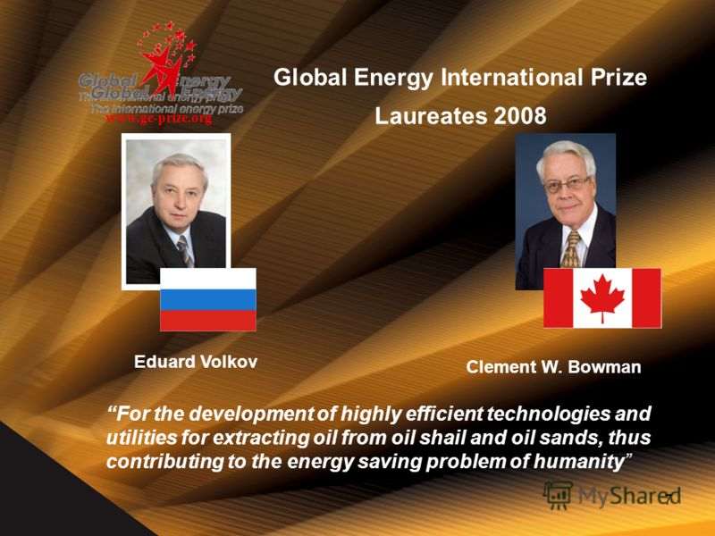 7 Global Energy International Prize Laureates 2008 www.ge-prize.org For the development of highly efficient technologies and utilities for extracting oil from oil shail and oil sands, thus contributing to the energy saving problem of humanity Clement