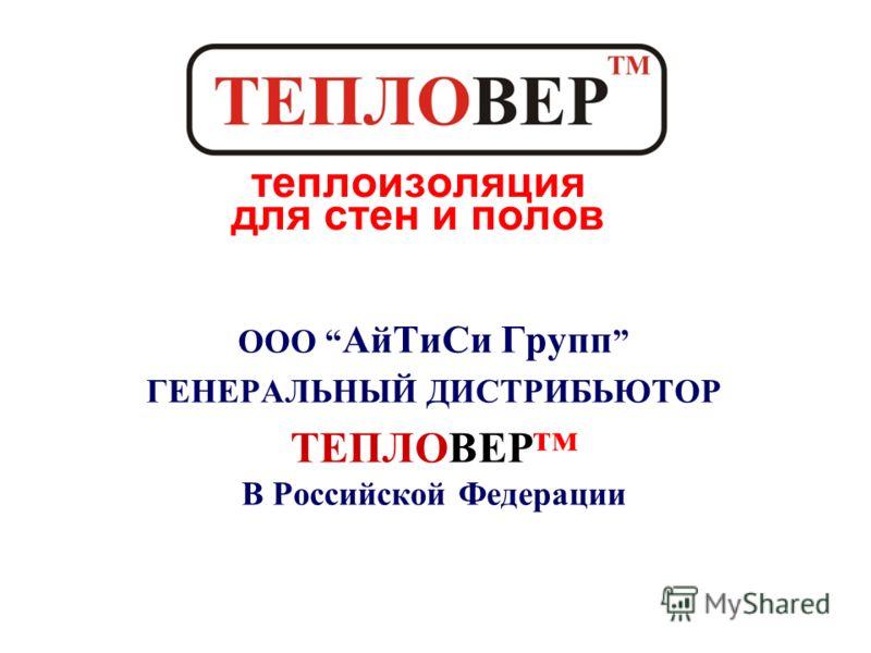 ООО АйТиСи Групп ГЕНЕРАЛЬНЫЙ ДИСТРИБЬЮТОР ТЕПЛОВЕР В Российской Федерации теплоизоляция для стен и полов