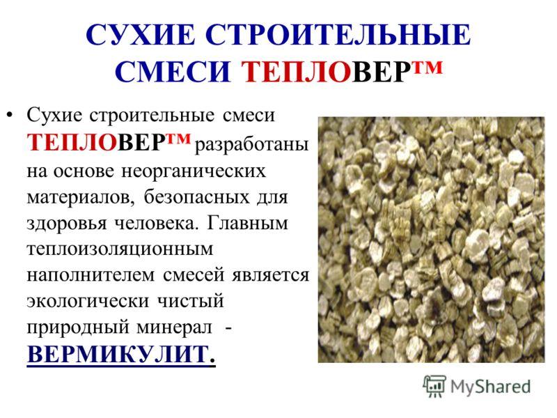 СУХИЕ СТРОИТЕЛЬНЫЕ СМЕСИ ТЕПЛОВЕР Сухие строительные смеси ТЕПЛОВЕР разработаны на основе неорганических материалов, безопасных для здоровья человека. Главным теплоизоляционным наполнителем смесей является экологически чистый природный минерал - ВЕРМ