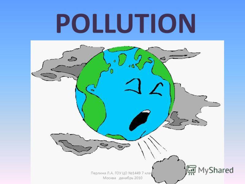 POLLUTION Перлина Л.А. ГОУ ЦО 1449 7 класс Москва декабрь 2010