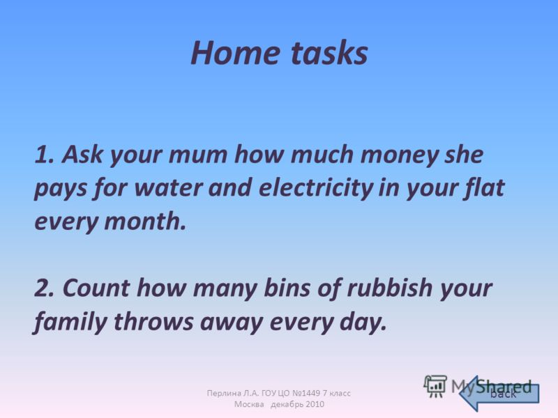 Home tasks 1. Ask your mum how much money she pays for water and electricity in your flat every month. 2. Count how many bins of rubbish your family throws away every day. back Перлина Л.А. ГОУ ЦО 1449 7 класс Москва декабрь 2010