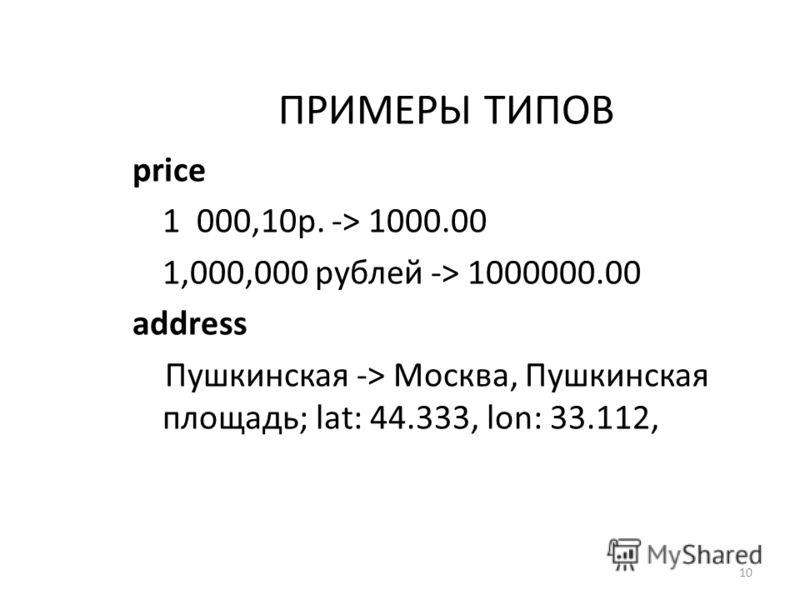 ПРИМЕРЫ ТИПОВ price 1 000,10р. -> 1000.00 1,000,000 рублей -> 1000000.00 address Пушкинская -> Москва, Пушкинская площадь; lat: 44.333, lon: 33.112, 10