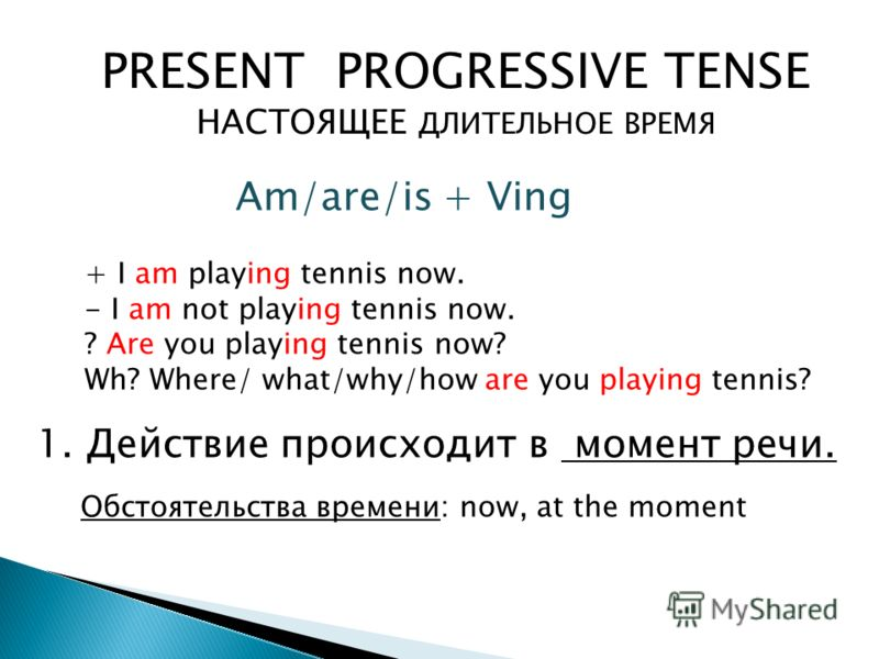 PRESENT PROGRESSIVE TENSE НАСТОЯЩЕЕ ДЛИТЕЛЬНОЕ ВРЕМЯ Обстоятельства времени: now, at the moment 1. Действие происходит в момент речи. Am/are/is + Ving + I am playing tennis now. - I am not playing tennis now. ? Are you playing tennis now? Wh? Where/