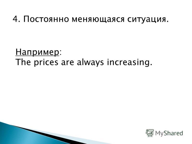 4. Постоянно меняющаяся ситуация. Например: The prices are always increasing.