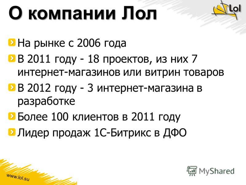 www.lol.su О компании Лол На рынке с 2006 года В 2011 году - 18 проектов, из них 7 интернет-магазинов или витрин товаров В 2012 году - 3 интернет-магазина в разработке Более 100 клиентов в 2011 году Лидер продаж 1С-Битрикс в ДФО