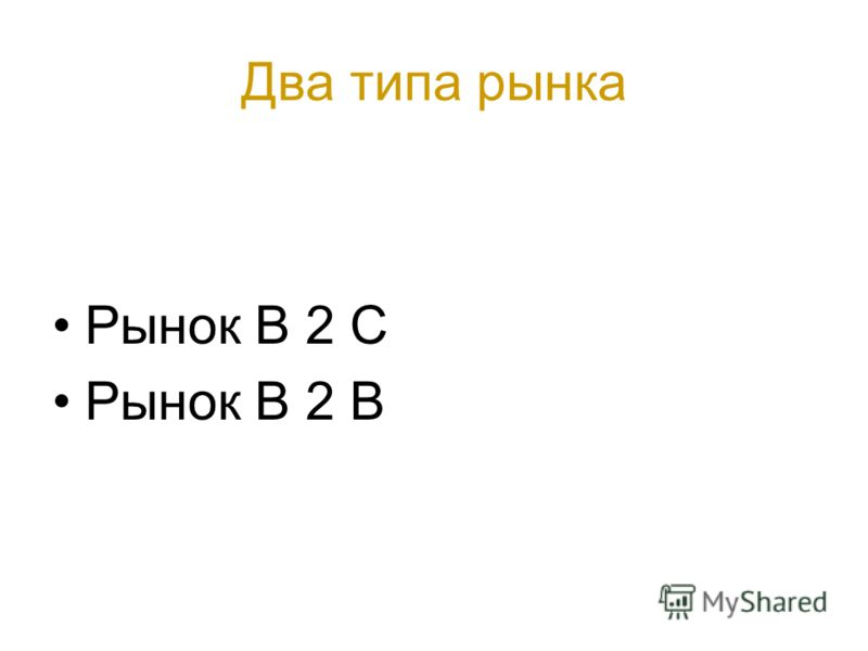 Два типа рынка Рынок B 2 С Рынок B 2 B