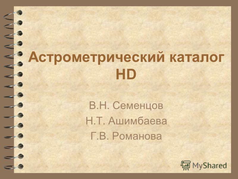 Астрометрический каталог HD В.Н. Семенцов Н.Т. Ашимбаева Г.В. Романова