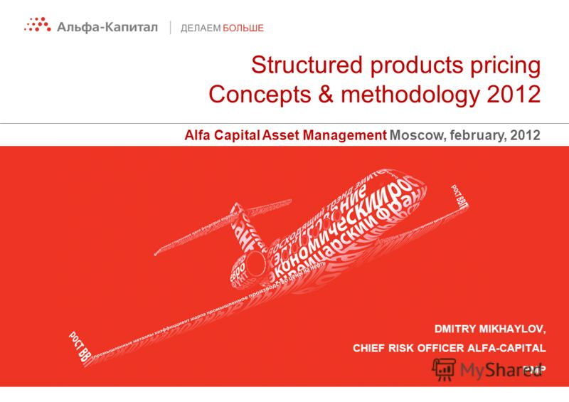 Structured products pricing Concepts & methodology 2012 Alfa Capital Asset Management Moscow, february, 2012 DMITRY MIKHAYLOV, CHIEF RISK OFFICER ALFA-CAPITAL PMP