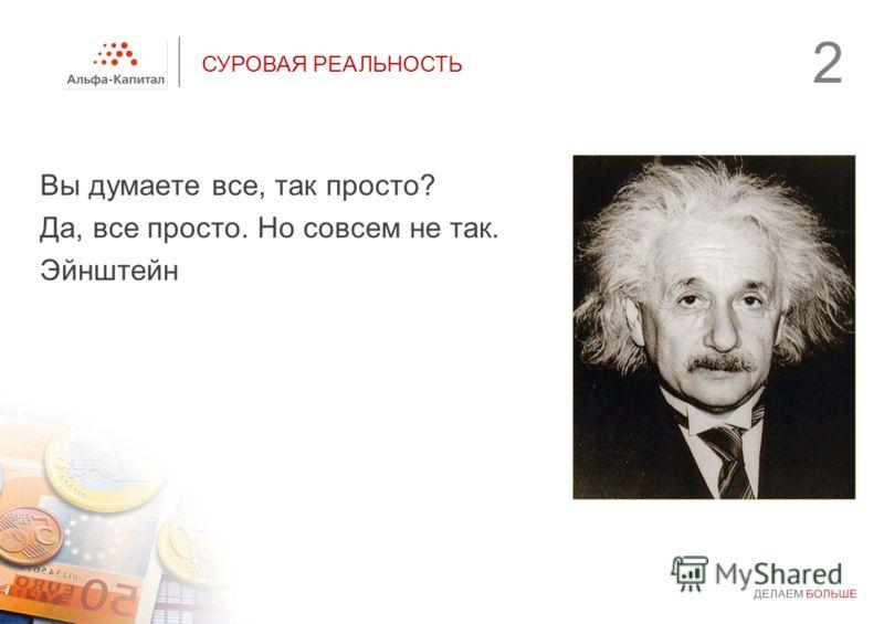 2 СУРОВАЯ РЕАЛЬНОСТЬ Вы думаете все, так просто? Да, все просто. Но совсем не так. Эйнштейн