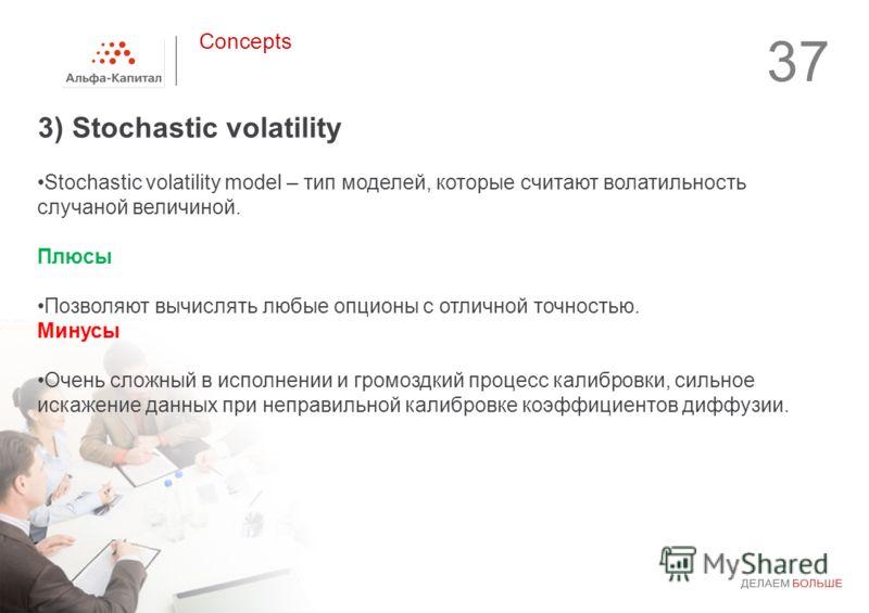 3) Stochastic volatility 37 Concepts Stochastic volatility model – тип моделей, которые считают волатильность случаной величиной. Плюсы Позволяют вычислять любые опционы с отличной точностью. Минусы Очень сложный в исполнении и громоздкий процесс кал