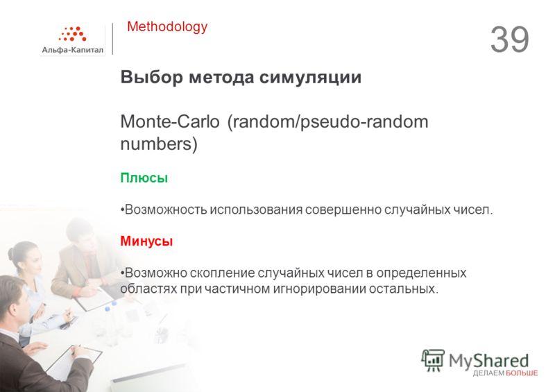 39 Выбор метода симуляции Monte-Carlo (random/pseudo-random numbers) Плюсы Возможность использования совершенно случайных чисел. Минусы Возможно скопление случайных чисел в определенных областях при частичном игнорировании остальных. Methodology