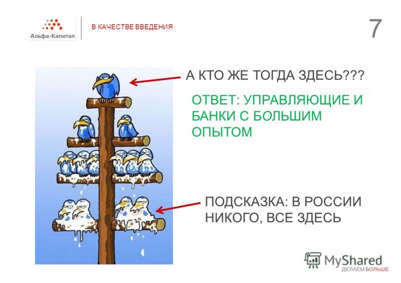 В КАЧЕСТВЕ ВВЕДЕНИЯ А КТО ЖЕ ТОГДА ЗДЕСЬ??? ПОДСКАЗКА: В РОССИИ НИКОГО, ВСЕ ЗДЕСЬ ОТВЕТ: УПРАВЛЯЮЩИЕ И БАНКИ С БОЛЬШИМ ОПЫТОМ 7