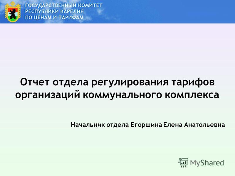 Отчет отдела регулирования тарифов организаций коммунального комплекса Начальник отдела Егоршина Елена Анатольевна