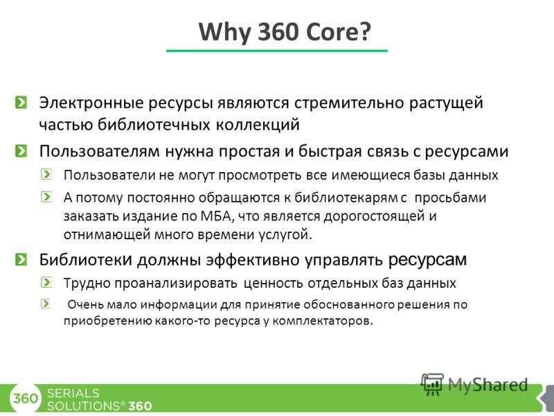 Why 360 Core? Электронные ресурсы являются стремительно растущей частью библиотечных коллекций Пользователям нужна простая и быстрая связь с ресурсами Пользователи не могут просмотреть все имеющиеся базы данных А потому постоянно обращаются к библиот