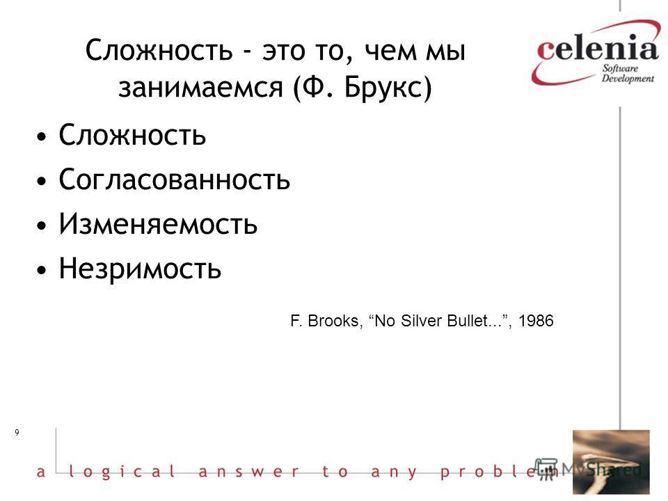 9 Сложность - это то, чем мы занимаемся (Ф. Брукс) Сложность Согласованность Изменяемость Незримость F. Brooks, No Silver Bullet..., 1986