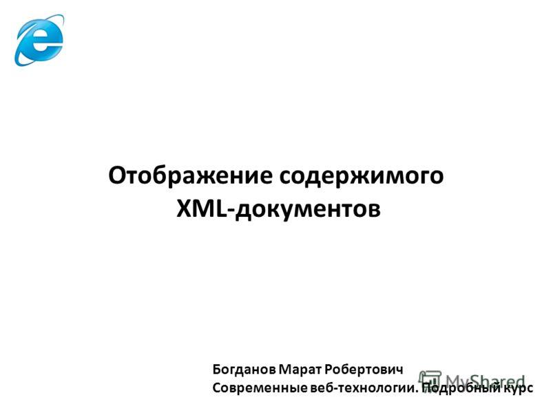 Богданов Марат Робертович Современные веб-технологии. Подробный курс Отображение содержимого XML-документов