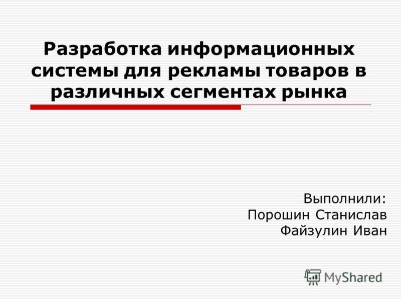 Разработка информационных системы для рекламы товаров в различных сегментах рынка Выполнили: Порошин Станислав Файзулин Иван