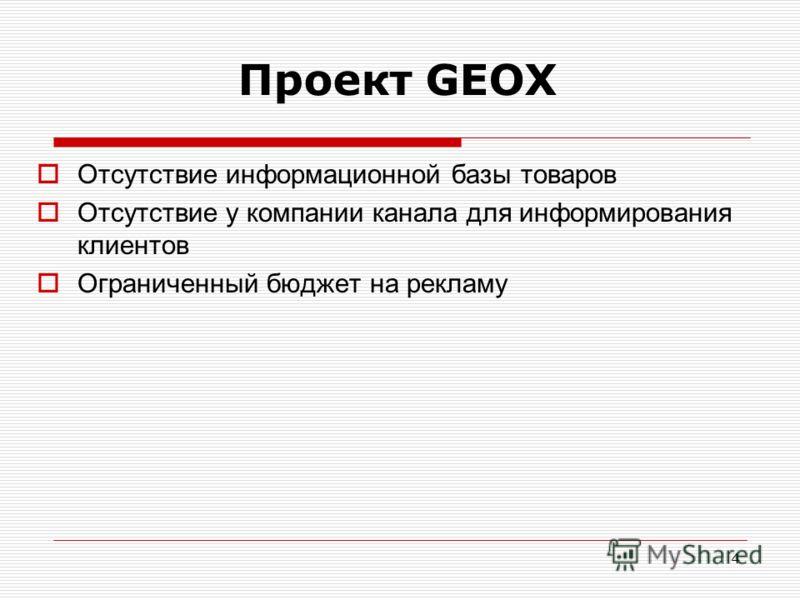 4 Проект GEOX Отсутствие информационной базы товаров Отсутствие у компании канала для информирования клиентов Ограниченный бюджет на рекламу