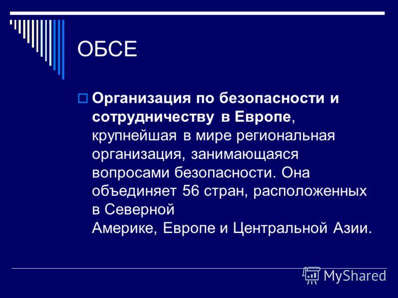 ОБСЕ Организация по безопасности и сотрудничеству в Европе, крупнейшая в мире региональная организация, занимающаяся вопросами безопасности. Она объединяет 56 стран, расположенных в Северной Америке, Европе и Центральной Азии.