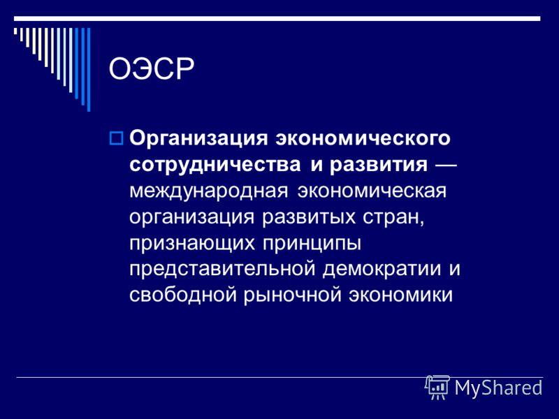 ОЭСР Организация экономического сотрудничества и развития международная экономическая организация развитых стран, признающих принципы представительной демократии и свободной рыночной экономики