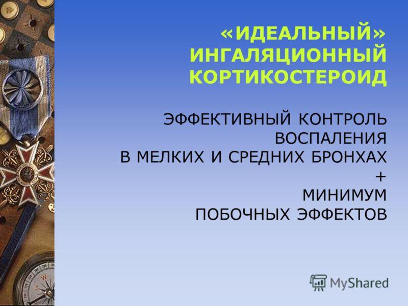 «ИДЕАЛЬНЫЙ» ИНГАЛЯЦИОННЫЙ КОРТИКОСТЕРОИД ЭФФЕКТИВНЫЙ КОНТРОЛЬ ВОСПАЛЕНИЯ В МЕЛКИХ И СРЕДНИХ БРОНХАХ + МИНИМУМ ПОБОЧНЫХ ЭФФЕКТОВ