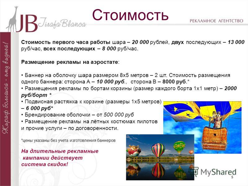 5 Стоимость Стоимость первого часа работы шара – 20 000 рублей, двух последующих – 13 000 руб/час, всех последующих – 8 000 руб/час. Размещение рекламы на аэростате: Баннер на оболочку шара размером 8x5 метров – 2 шт. Стоимость размещения одного банн