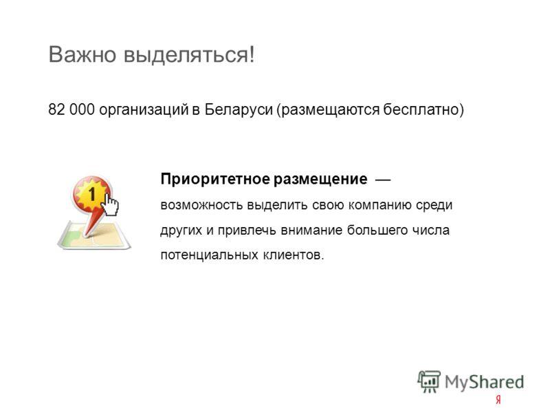 82 000 организаций в Беларуси (размещаются бесплатно) Важно выделяться! Приоритетное размещение возможность выделить свою компанию среди других и привлечь внимание большего числа потенциальных клиентов.