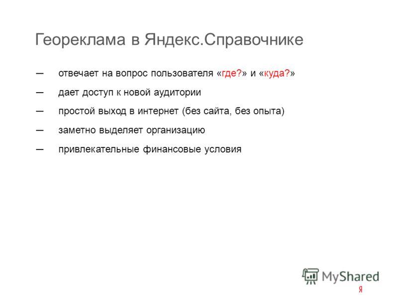 отвечает на вопрос пользователя «где?» и «куда?» дает доступ к новой аудитории простой выход в интернет (без сайта, без опыта) заметно выделяет организацию привлекательные финансовые условия Геореклама в Яндекс.Справочнике