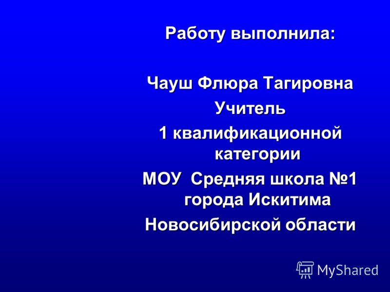 Работу выполнила: Чауш Флюра Тагировна Учитель 1 квалификационной категории МОУ Средняя школа 1 города Искитима Новосибирской области
