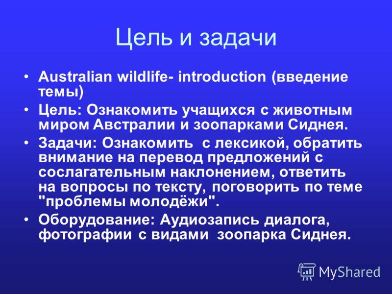 Цель и задачи Australian wildlife- introduction (введение темы) Цель: Ознакомить учащихся с животным миром Австралии и зоопарками Сиднея. Задачи: Ознакомить с лексикой, обратить внимание на перевод предложений с сослагательным наклонением, ответить н