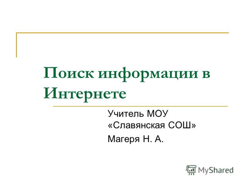 Поиск информации в Интернете Учитель МОУ «Славянская СОШ» Магеря Н. А.