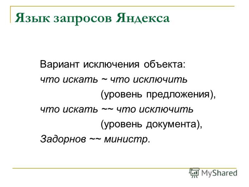 Язык запросов Яндекса Вариант исключения объекта: что искать ~ что исключить (уровень предложения), что искать ~~ что исключить (уровень документа), Задорнов ~~ министр.