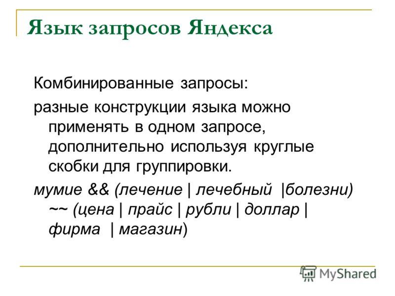 Язык запросов Яндекса Комбинированные запросы: разные конструкции языка можно применять в одном запросе, дополнительно используя круглые скобки для группировки. мумие && (лечение | лечебный |болезни) ~~ (цена | прайс | рубли | доллар | фирма | магази