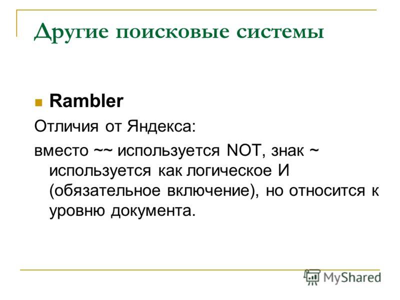 Другие поисковые системы Rambler Отличия от Яндекса: вместо ~~ используется NOT, знак ~ используется как логическое И (обязательное включение), но относится к уровню документа.