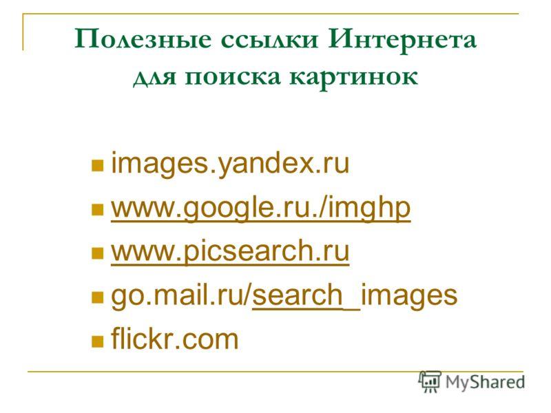 Полезные ссылки Интернета для поиска картинок images.yandex.ru www.google.ru./imghp www.picsearch.ru go.mail.ru/search_imagessearch flickr.com