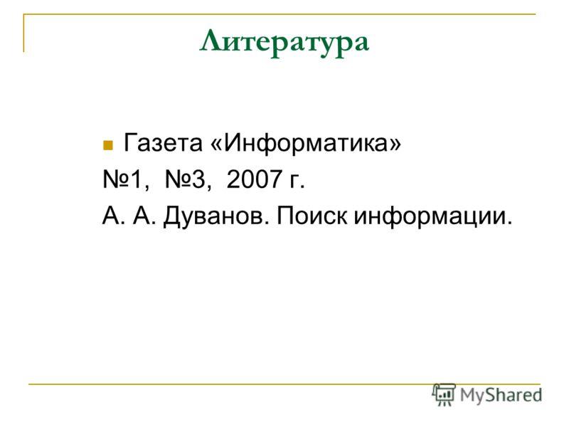 Литература Газета «Информатика» 1, 3, 2007 г. А. А. Дуванов. Поиск информации.