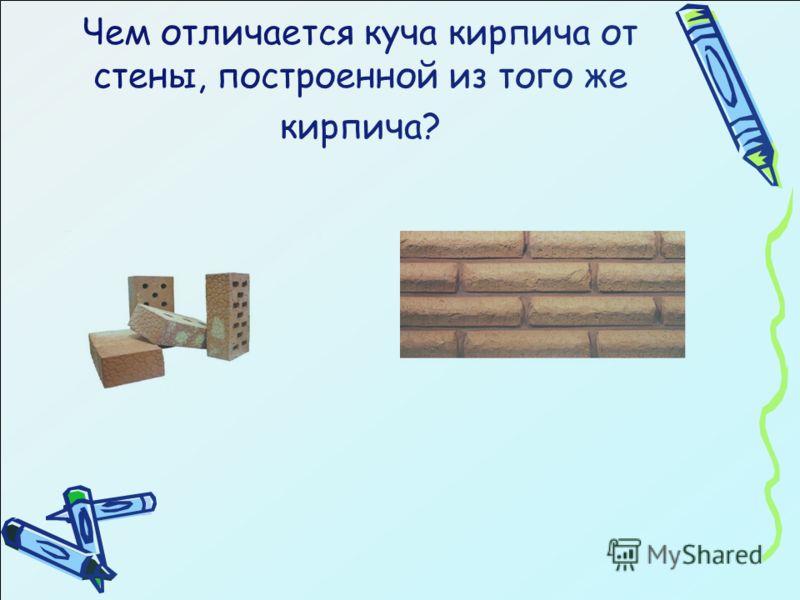 Чем отличается куча кирпича от стены, построенной из того же кирпича?