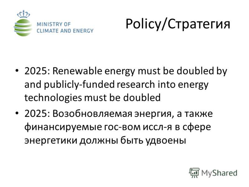 Policy/Стратегия 2025: Renewable energy must be doubled by and publicly-funded research into energy technologies must be doubled 2025: Возобновляемая энергия, а также финансируемые гос-вом иссл-я в сфере энергетики должны быть удвоены