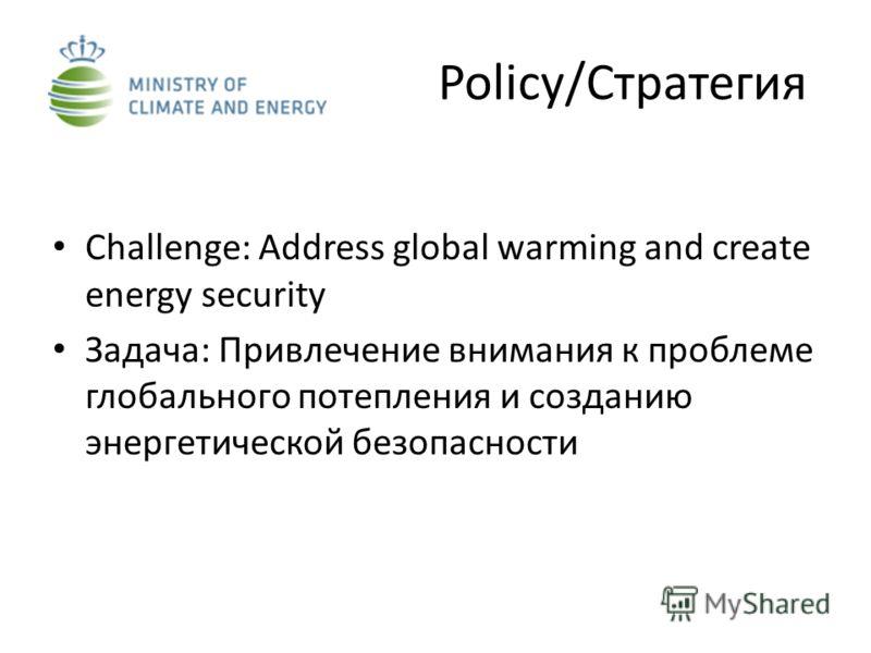 Policy/Стратегия Challenge: Address global warming and create energy security Задача: Привлечение внимания к проблеме глобального потепления и созданию энергетической безопасности