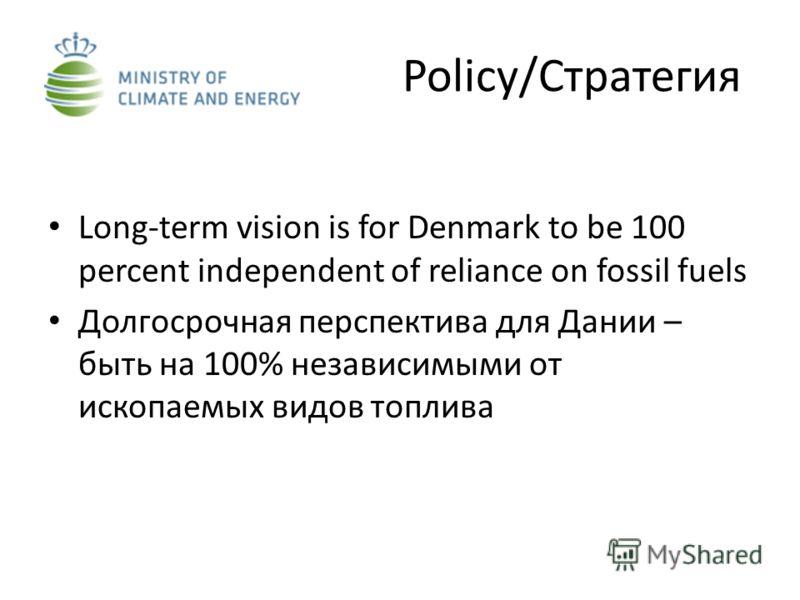 Policy/Стратегия Long-term vision is for Denmark to be 100 percent independent of reliance on fossil fuels Долгосрочная перспектива для Дании – быть на 100% независимыми от ископаемых видов топлива