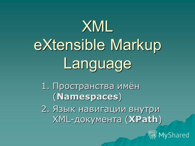 XML eXtensible Markup Language 1.Пространства имён (Namespaces) 2.Язык навигации внутри XML-документа (XPath)