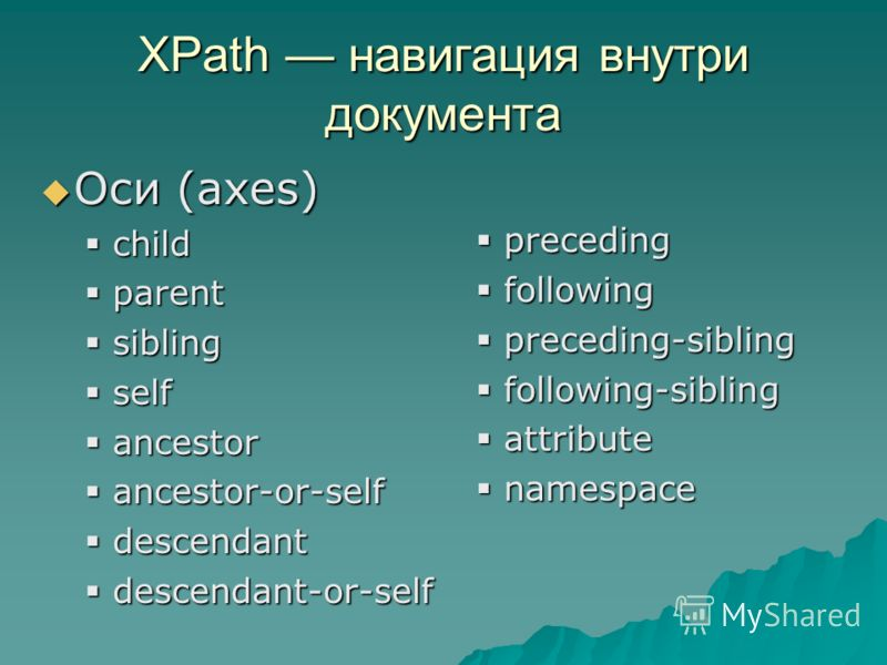XPath навигация внутри документа Оси (axes) Оси (axes) child child parent parent sibling sibling self self ancestor ancestor ancestor-or-self ancestor-or-self descendant descendant descendant-or-self descendant-or-self preceding preceding following f