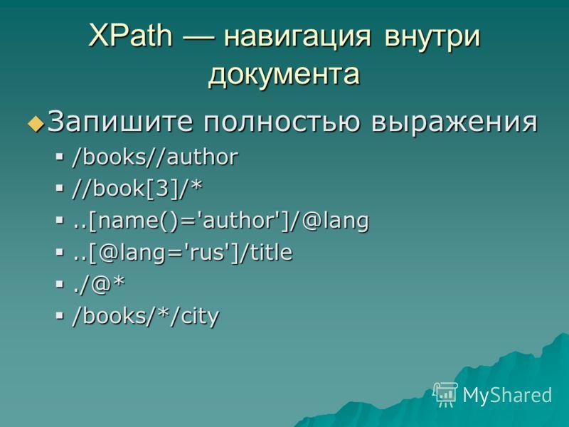 XPath навигация внутри документа Запишите полностью выражения Запишите полностью выражения /books//author /books//author //book[3]/* //book[3]/*..[name()='author']/@lang..[name()='author']/@lang..[@lang='rus']/title..[@lang='rus']/title./@*./@* /book