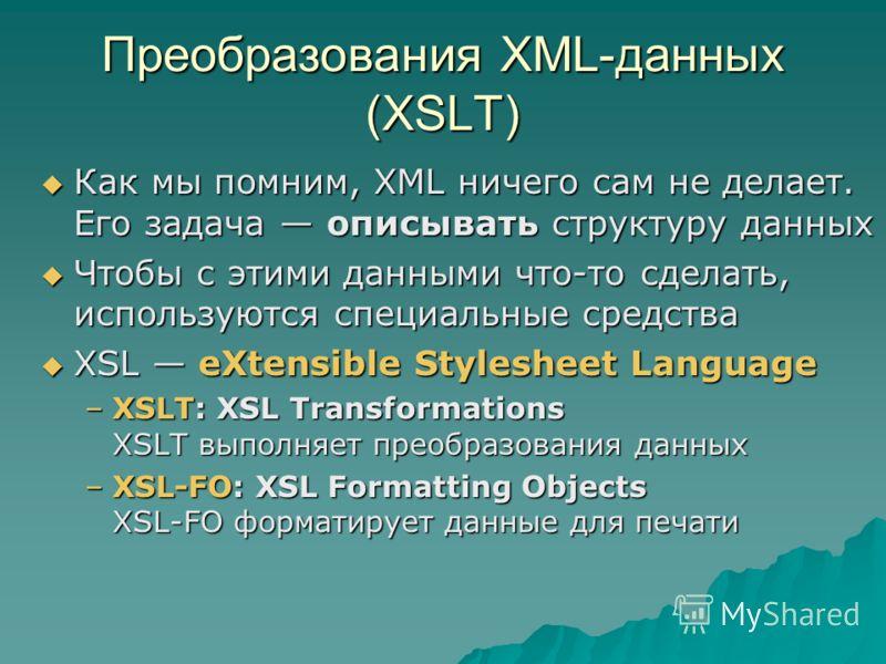 Преобразования XML-данных (XSLT) Как мы помним, XML ничего сам не делает. Его задача описывать структуру данных Как мы помним, XML ничего сам не делает. Его задача описывать структуру данных Чтобы с этими данными что-то сделать, используются специаль