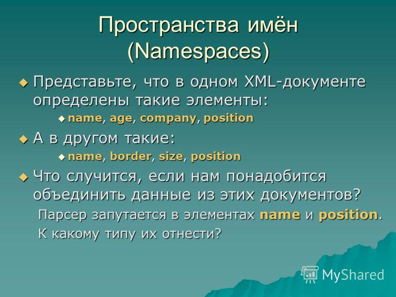 Пространства имён (Namespaces) Представьте, что в одном XML-документе определены такие элементы: Представьте, что в одном XML-документе определены такие элементы: name, age, company, position name, age, company, position А в другом такие: А в другом