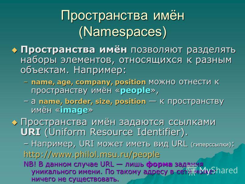 Пространства имён (Namespaces) Пространства имён позволяют разделять наборы элементов, относящихся к разным объектам. Например: Пространства имён позволяют разделять наборы элементов, относящихся к разным объектам. Например: –name, age, company, posi