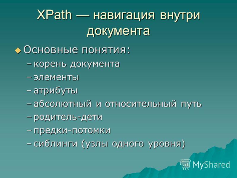 XPath навигация внутри документа Основные понятия: Основные понятия: –корень документа –элементы –атрибуты –абсолютный и относительный путь –родитель-дети –предки-потомки –сиблинги (узлы одного уровня)