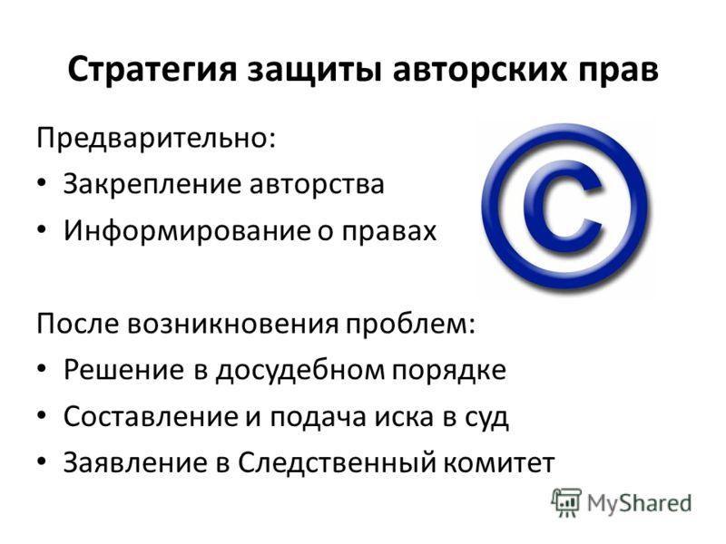 Стратегия защиты авторских прав Предварительно: Закрепление авторства Информирование о правах После возникновения проблем: Решение в досудебном порядке Составление и подача иска в суд Заявление в Следственный комитет